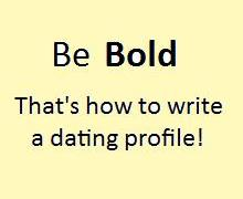 You will learn how to write a dating profile by being bold today